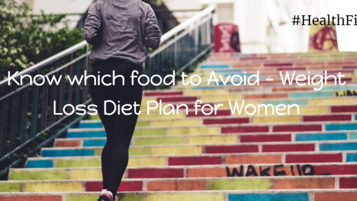 Know which food to Avoid  – Weight Loss Diet Plan for Women