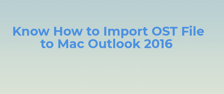 How do I Import an OST File into Outlook For Mac – [Solved]