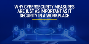 Why Cybersecurity is just as Important as IT Security in a Workplace